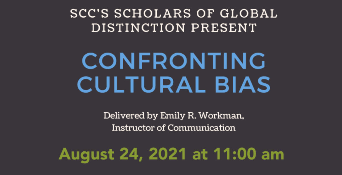 SCC's Scholars of Global Distinction Present Confronting Cultural Bias Delivered by Emily R. Workman, Instructor of Communication August 24, 2021 at 11:00 am