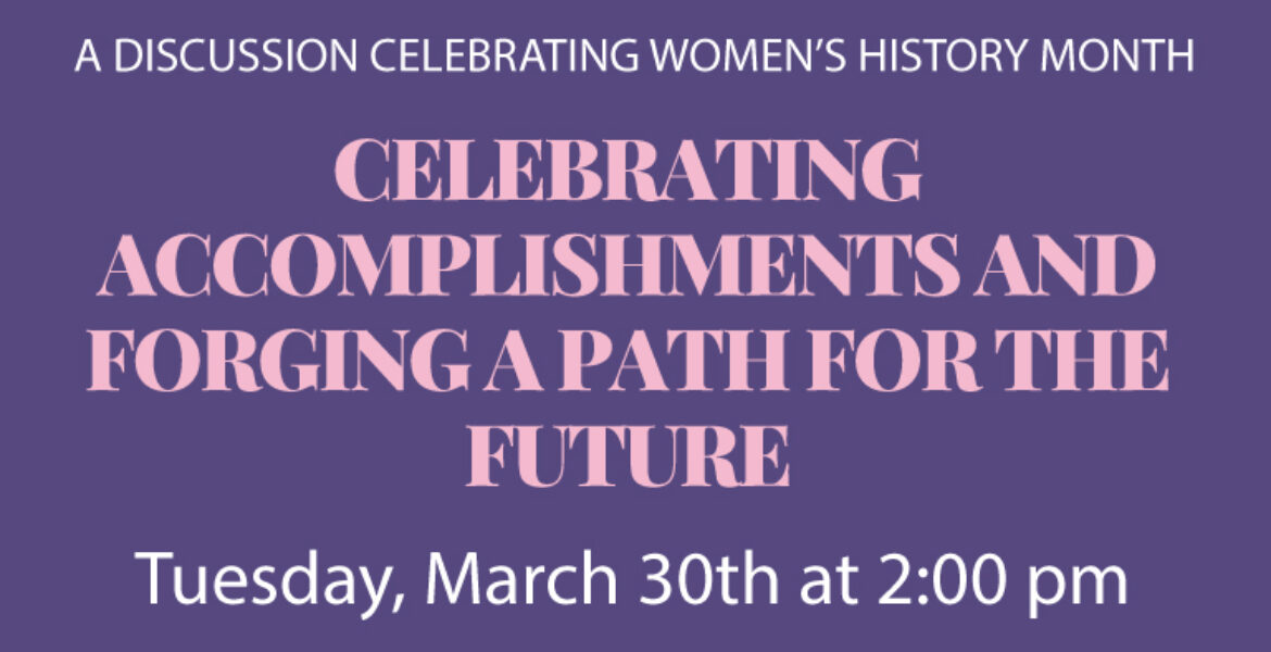 A Discussion celebrating Women's history month Celebrating Accomplishments and forging a path for the future. Tuesday, March 30th at 2 p.m.