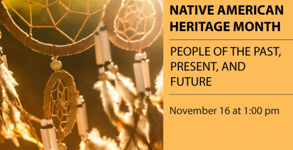 Native American Heritage month. People of the past, present, and future, November 16 at 1 pm. Picture of dream catchers.